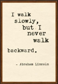 I walk slowly but never walk backward.