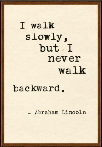 I walk slowly but never walk backward.